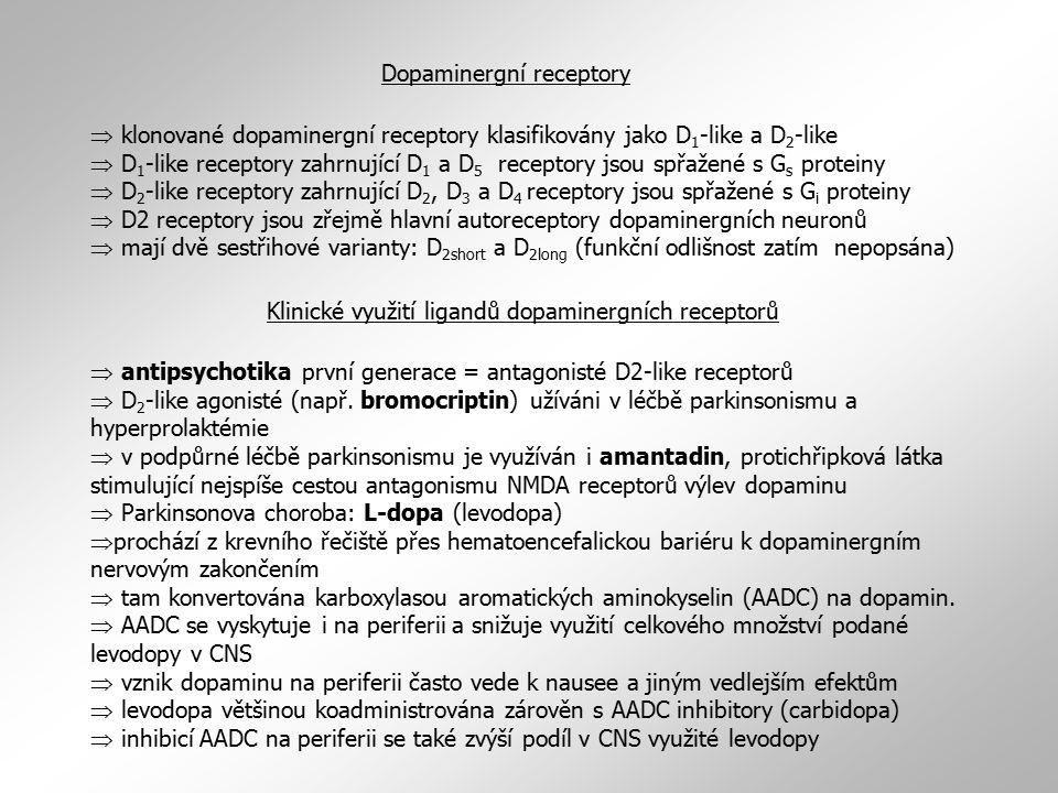 Dopaminergní receptory  klonované dopaminergní receptory klasifikovány jako D 1 -like a D 2 -like  D 1 -like receptory zahrnující D 1 a D 5 receptory jsou spřažené s G s proteiny  D 2 -like receptory zahrnující D 2, D 3 a D 4 receptory jsou spřažené s G i proteiny  D2 receptory jsou zřejmě hlavní autoreceptory dopaminergních neuronů  mají dvě sestřihové varianty: D 2short a D 2long (funkční odlišnost zatím nepopsána)  antipsychotika první generace = antagonisté D2-like receptorů  D 2 -like agonisté (např.