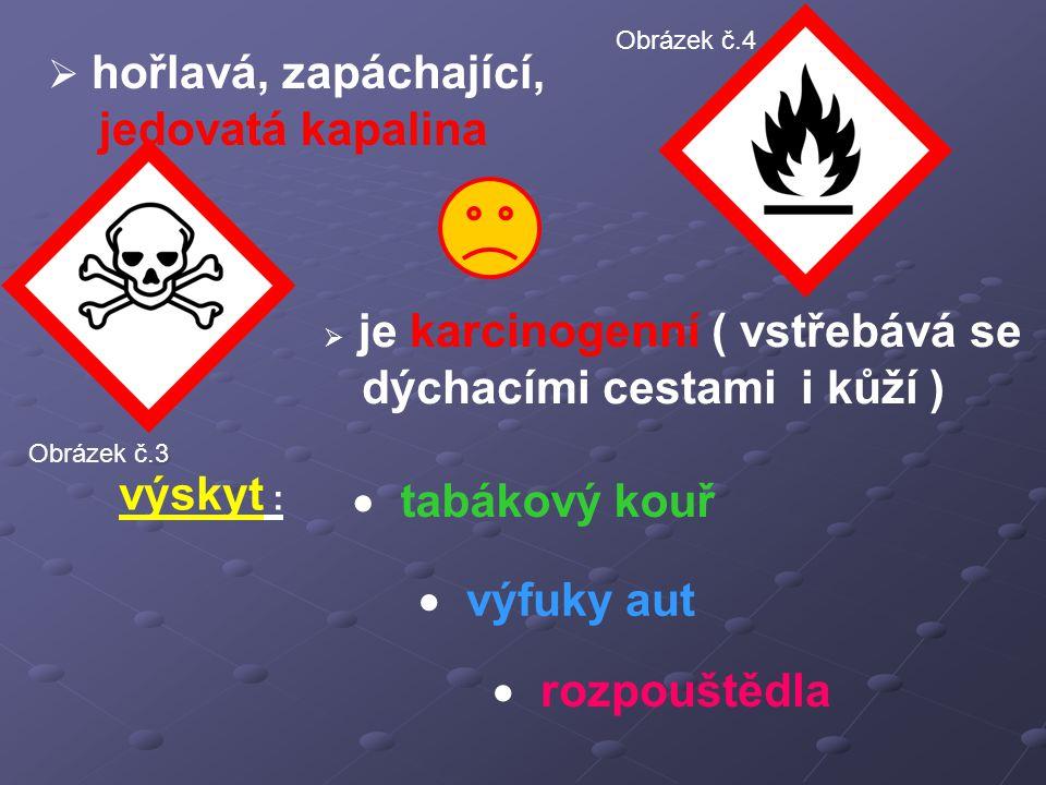  hořlavá, zapáchající, jedovatá kapalina  je karcinogenní ( vstřebává se dýchacími cestami i kůží )  tabákový kouř  výfuky aut  rozpouštědla výskyt : Obrázek č.3 Obrázek č.4