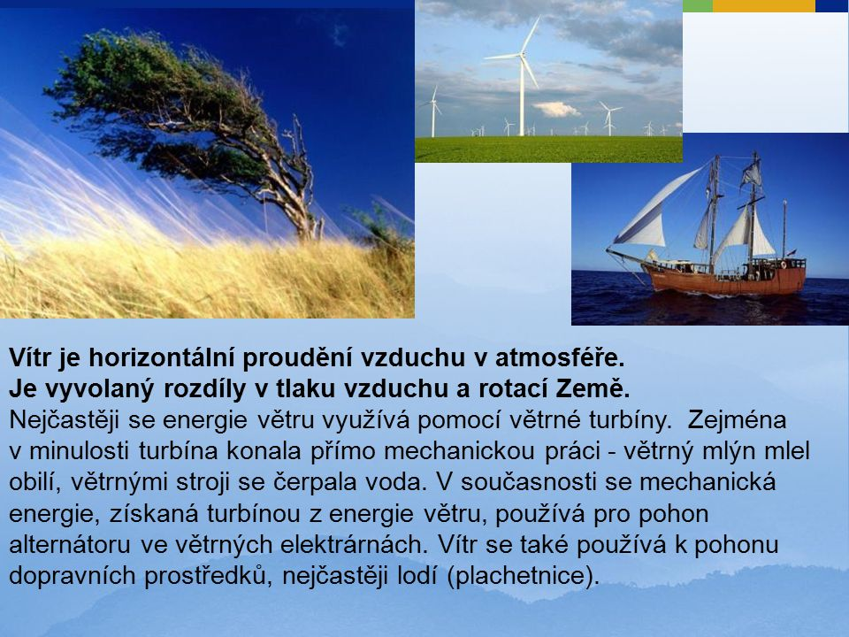 Vítr je horizontální proudění vzduchu v atmosféře. Je vyvolaný rozdíly v tlaku vzduchu a rotací Země. Nejčastěji se energie větru využívá pomocí větrn