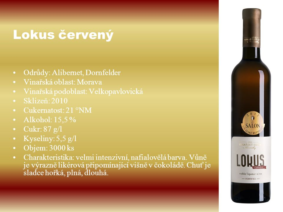 Lokus červený Odrůdy: Alibernet, Dornfelder Vinařská oblast: Morava Vinařská podoblast: Velkopavlovická Sklizeň: 2010 Cukernatost: 21 °NM Alkohol: 15,