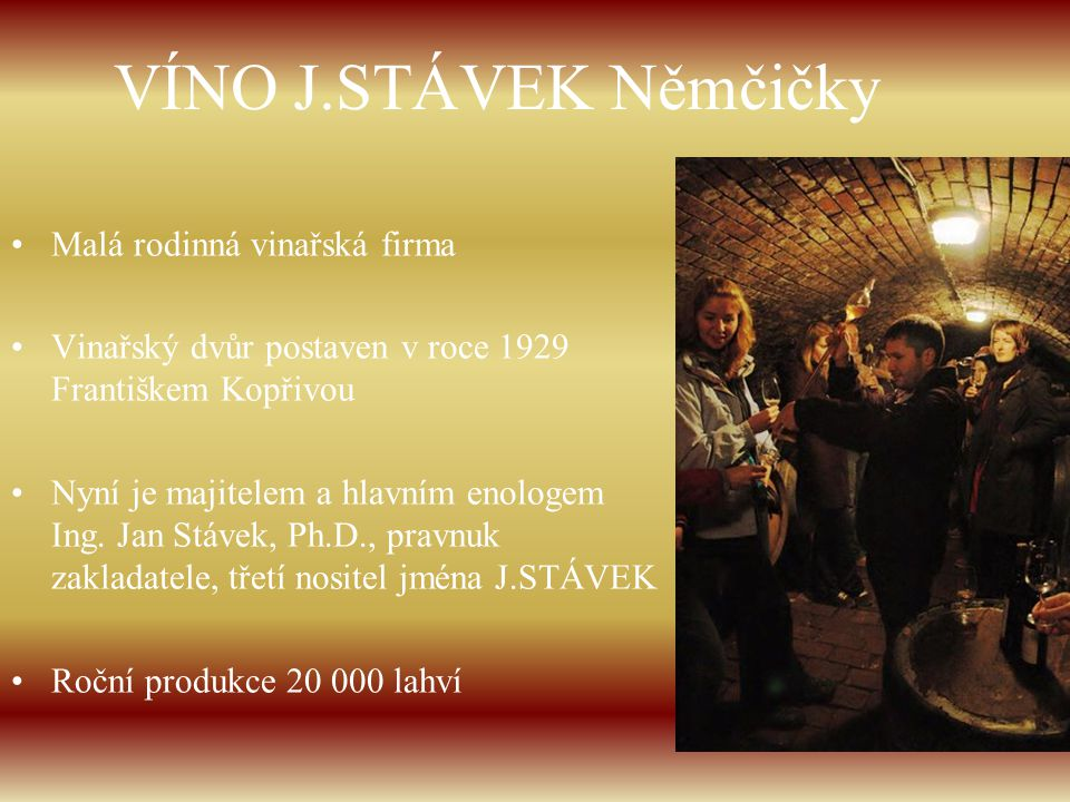 VÍNO J.STÁVEK Němčičky Malá rodinná vinařská firma Vinařský dvůr postaven v roce 1929 Františkem Kopřivou Nyní je majitelem a hlavním enologem Ing. Ja