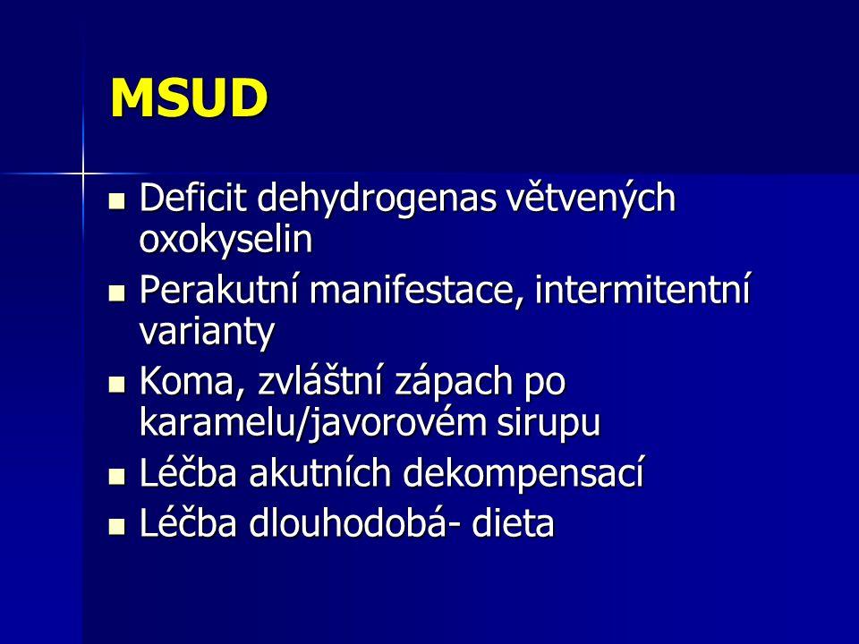 MSUD Deficit dehydrogenas větvených oxokyselin Deficit dehydrogenas větvených oxokyselin Perakutní manifestace, intermitentní varianty Perakutní manifestace, intermitentní varianty Koma, zvláštní zápach po karamelu/javorovém sirupu Koma, zvláštní zápach po karamelu/javorovém sirupu Léčba akutních dekompensací Léčba akutních dekompensací Léčba dlouhodobá- dieta Léčba dlouhodobá- dieta