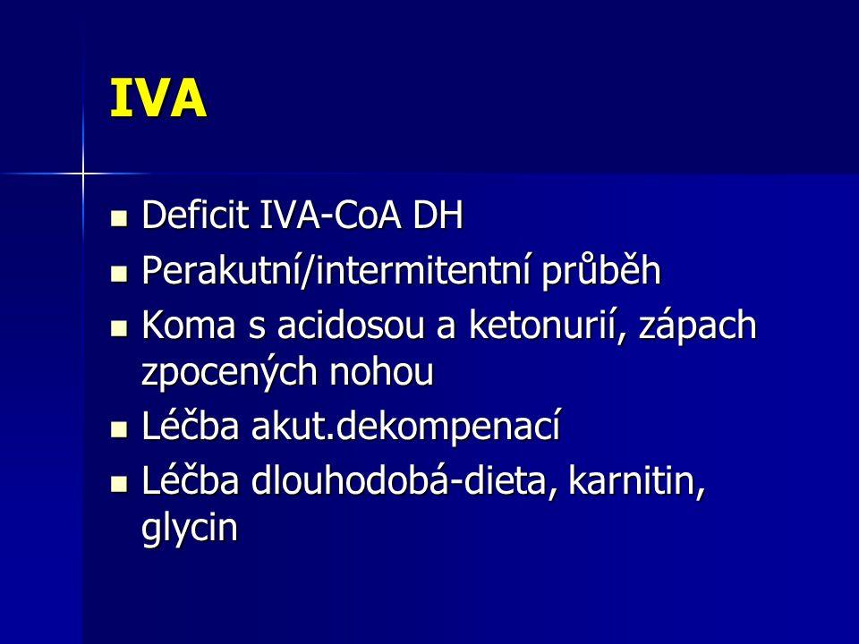 IVA Deficit IVA-CoA DH Deficit IVA-CoA DH Perakutní/intermitentní průběh Perakutní/intermitentní průběh Koma s acidosou a ketonurií, zápach zpocených nohou Koma s acidosou a ketonurií, zápach zpocených nohou Léčba akut.dekompenací Léčba akut.dekompenací Léčba dlouhodobá-dieta, karnitin, glycin Léčba dlouhodobá-dieta, karnitin, glycin
