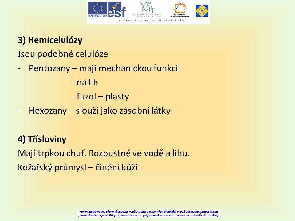 3) Hemicelulózy Jsou podobné celulóze -Pentozany – mají mechanickou funkci - na líh - fuzol – plasty -Hexozany – slouží jako zásobní látky 4) Tříslovi