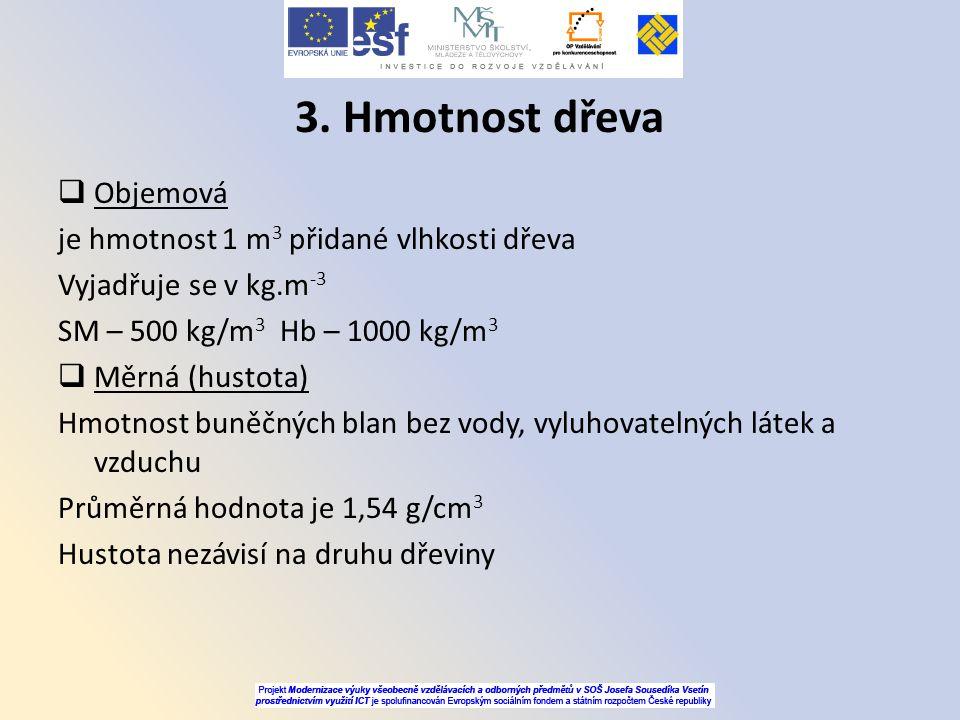 3. Hmotnost dřeva  Objemová je hmotnost 1 m 3 přidané vlhkosti dřeva Vyjadřuje se v kg.m -3 SM – 500 kg/m 3 Hb – 1000 kg/m 3  Měrná (hustota) Hmotno