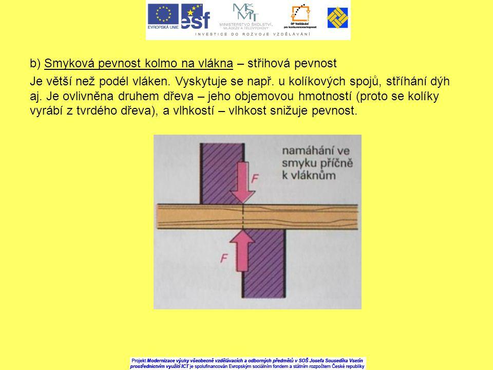 b) Smyková pevnost kolmo na vlákna – střihová pevnost Je větší než podél vláken. Vyskytuje se např. u kolíkových spojů, stříhání dýh aj. Je ovlivněna