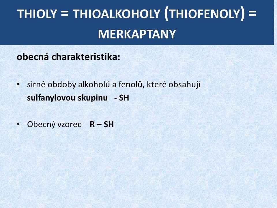 THIOLY = THIOALKOHOLY ( THIOFENOLY ) = MERKAPTANY obecná charakteristika: sirné obdoby alkoholů a fenolů, které obsahují sulfanylovou skupinu - SH Obecný vzorec R – SH