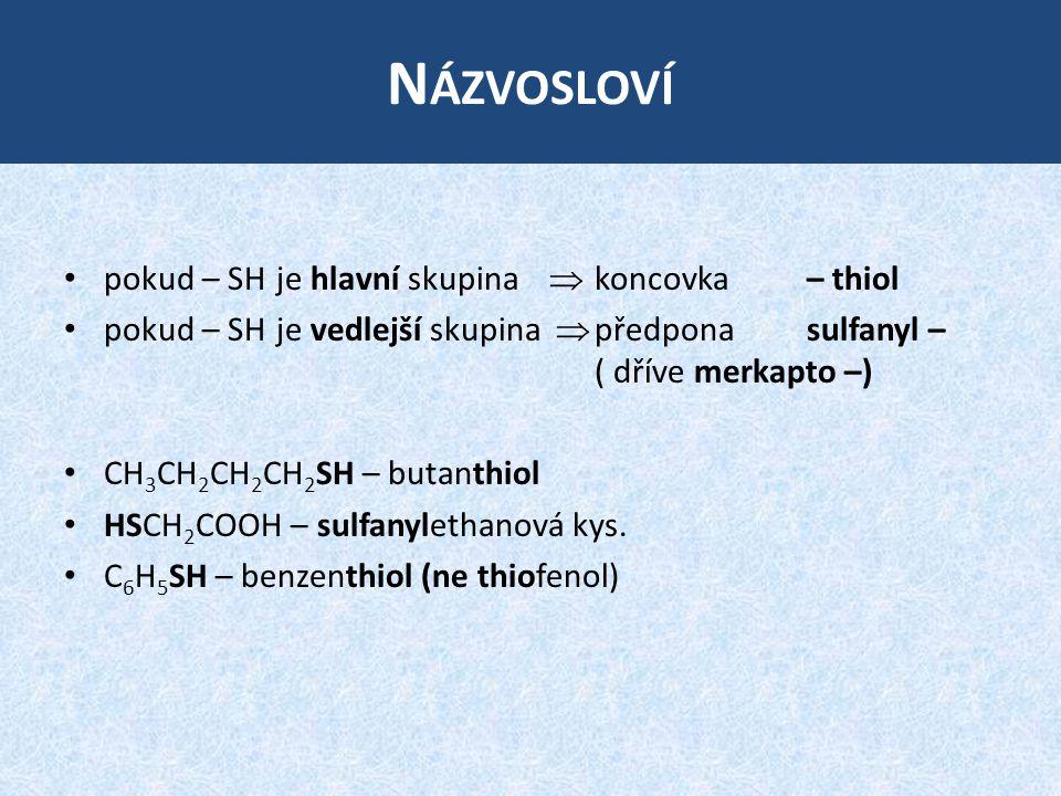 N ÁZVOSLOVÍ pokud – SH je hlavní skupina  koncovka – thiol pokud – SH je vedlejší skupina  předpona sulfanyl – ( dříve merkapto –) CH 3 CH 2 CH 2 CH 2 SH – butanthiol HSCH 2 COOH – sulfanylethanová kys.
