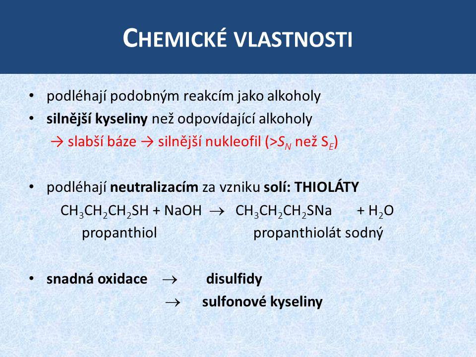 C HEMICKÉ VLASTNOSTI podléhají podobným reakcím jako alkoholy silnější kyseliny než odpovídající alkoholy → slabší báze → silnější nukleofil (>S N než S E ) podléhají neutralizacím za vzniku solí: THIOLÁTY CH 3 CH 2 CH 2 SH + NaOH  CH 3 CH 2 CH 2 SNa + H 2 O propanthiol propanthiolát sodný snadná oxidace  disulfidy  sulfonové kyseliny
