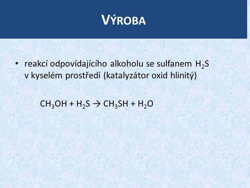 V ÝROBA reakcí odpovídajícího alkoholu se sulfanem H 2 S v kyselém prostředí (katalyzátor oxid hlinitý) CH 3 OH + H 2 S → CH 3 SH + H 2 O