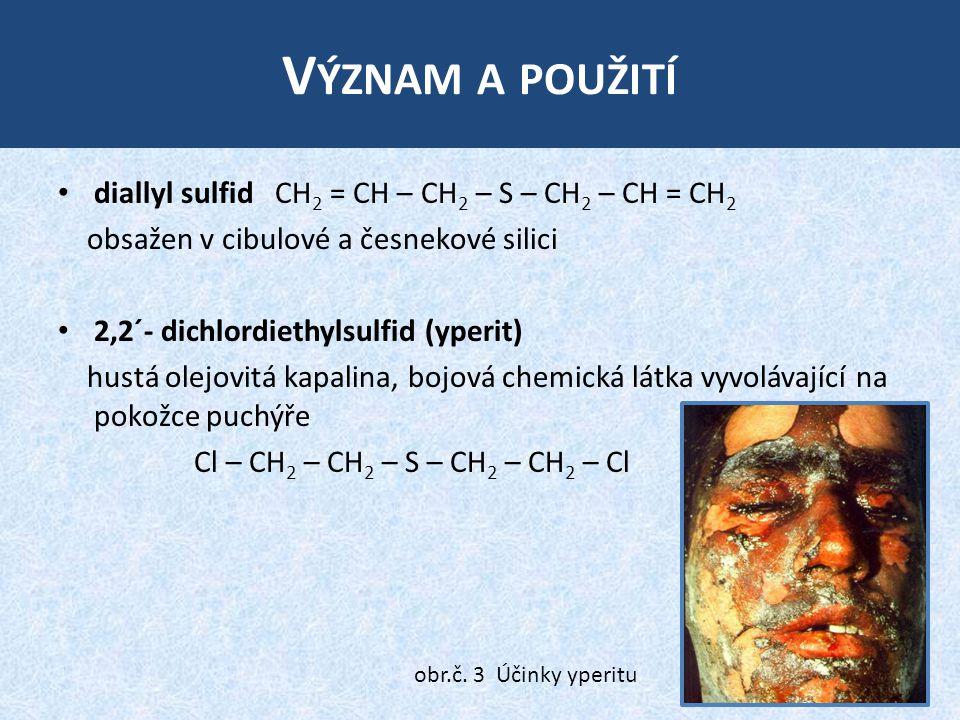 V ÝZNAM A POUŽITÍ diallyl sulfid CH 2 = CH – CH 2 – S – CH 2 – CH = CH 2 obsažen v cibulové a česnekové silici 2,2´- dichlordiethylsulfid (yperit) hustá olejovitá kapalina, bojová chemická látka vyvolávající na pokožce puchýře Cl – CH 2 – CH 2 – S – CH 2 – CH 2 – Cl obr.č.