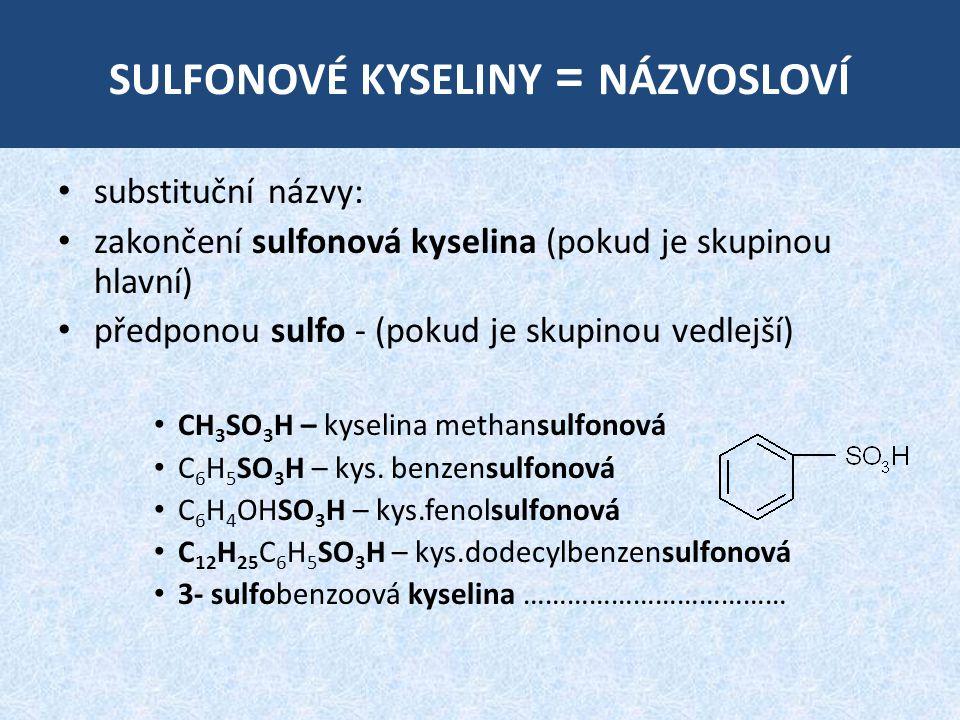 SULFONOVÉ KYSELINY = NÁZVOSLOVÍ substituční názvy: zakončení sulfonová kyselina (pokud je skupinou hlavní) předponou sulfo - (pokud je skupinou vedlejší) CH 3 SO 3 H – kyselina methansulfonová C 6 H 5 SO 3 H – kys.