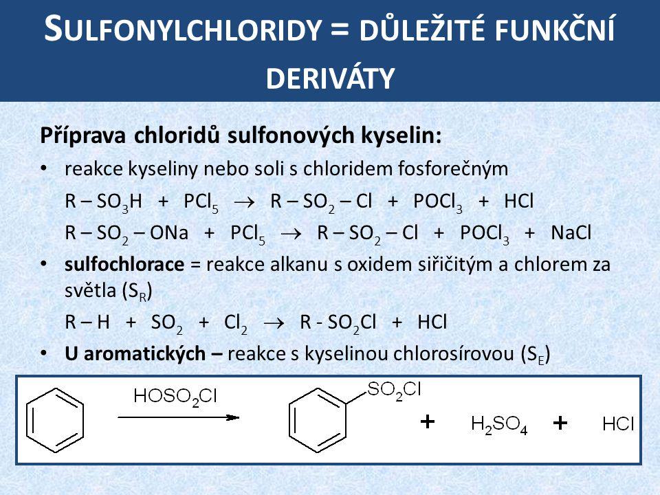 S ULFONYLCHLORIDY = DŮLEŽITÉ FUNKČNÍ DERIVÁTY Příprava chloridů sulfonových kyselin: reakce kyseliny nebo soli s chloridem fosforečným R – SO 3 H + PCl 5  R – SO 2 – Cl + POCl 3 + HCl R – SO 2 – ONa + PCl 5  R – SO 2 – Cl + POCl 3 + NaCl sulfochlorace = reakce alkanu s oxidem siřičitým a chlorem za světla (S R ) R – H + SO 2 + Cl 2  R - SO 2 Cl + HCl U aromatických – reakce s kyselinou chlorosírovou (S E )