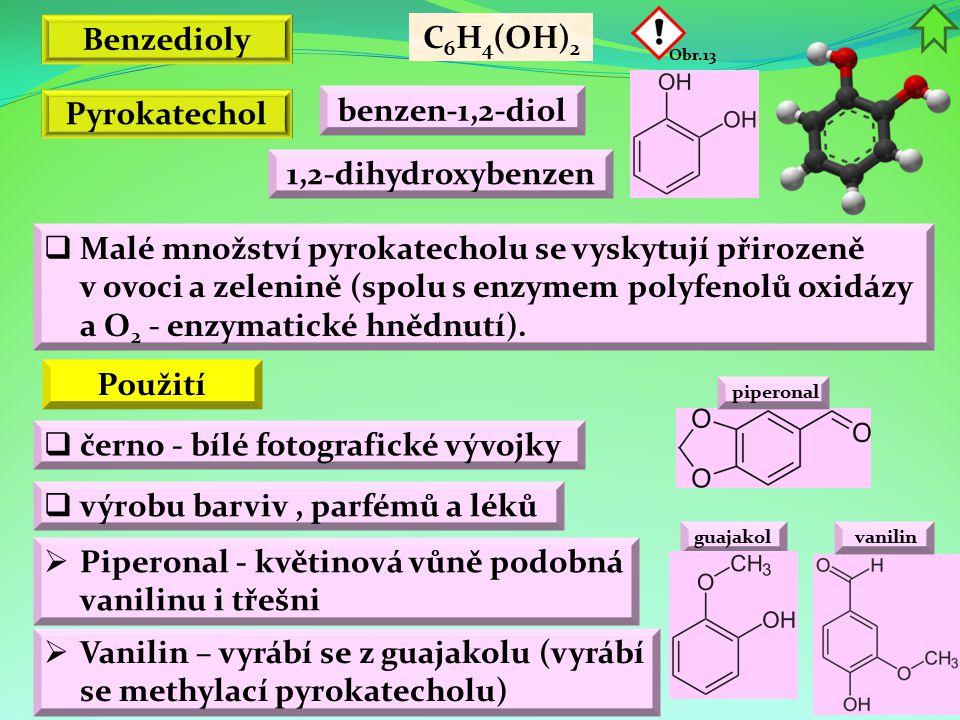 Benzedioly C 6 H 4 (OH) 2 benzen-1,2-diol 1,2-dihydroxybenzen Obr.13 Pyrokatechol  výrobu barviv, parfémů a léků  Piperonal - květinová vůně podobná