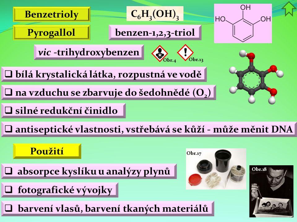 Obr.18 Obr.17 Benzetrioly  bílá krystalická látka, rozpustná ve vodě C 6 H 3 (OH) 3 benzen-1,2,3-triol vic -trihydroxybenzen Pyrogallol  silné reduk