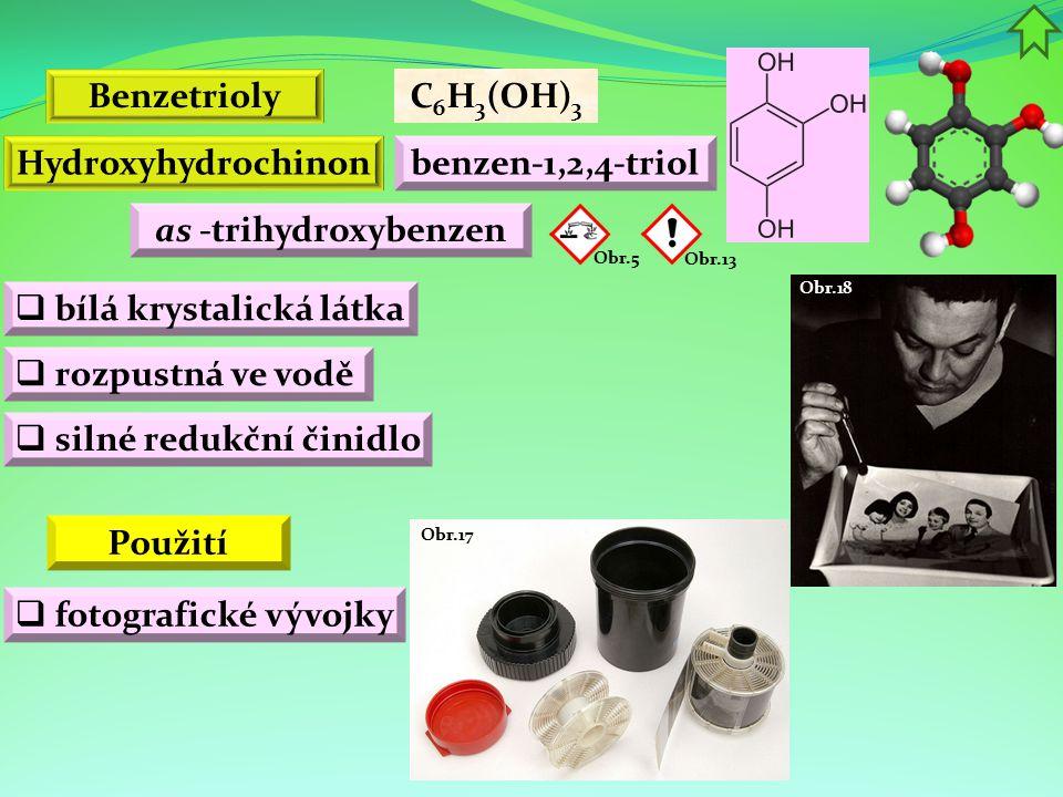 Obr.18 Obr.17 Benzetrioly C 6 H 3 (OH) 3 benzen-1,2,4-triol as -trihydroxybenzen Hydroxyhydrochinon  bílá krystalická látka  silné redukční činidlo