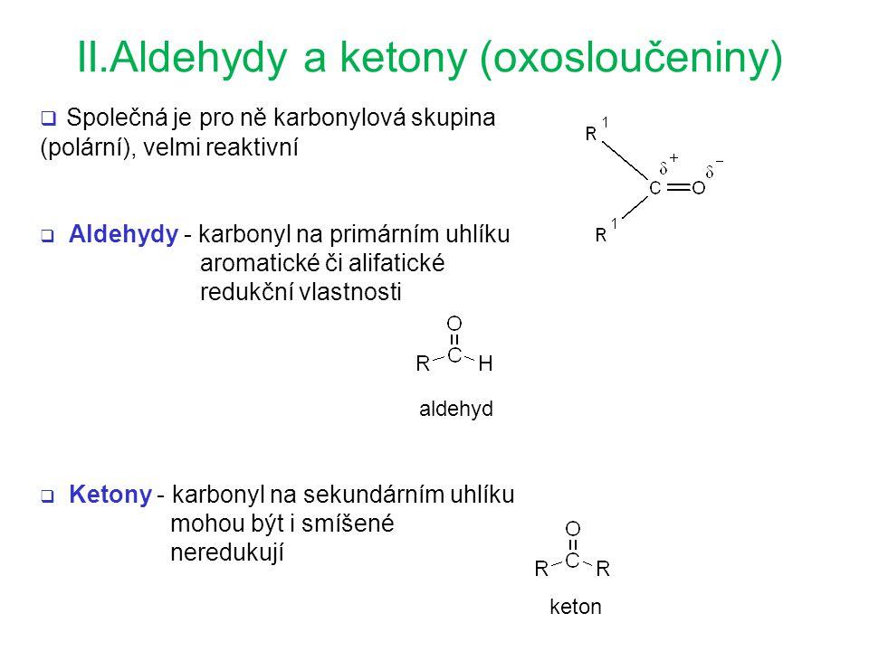 II.Aldehydy a ketony (oxosloučeniny)  Společná je pro ně karbonylová skupina (polární), velmi reaktivní  Aldehydy - karbonyl na primárním uhlíku aromatické či alifatické redukční vlastnosti  Ketony - karbonyl na sekundárním uhlíku mohou být i smíšené neredukují aldehyd keton