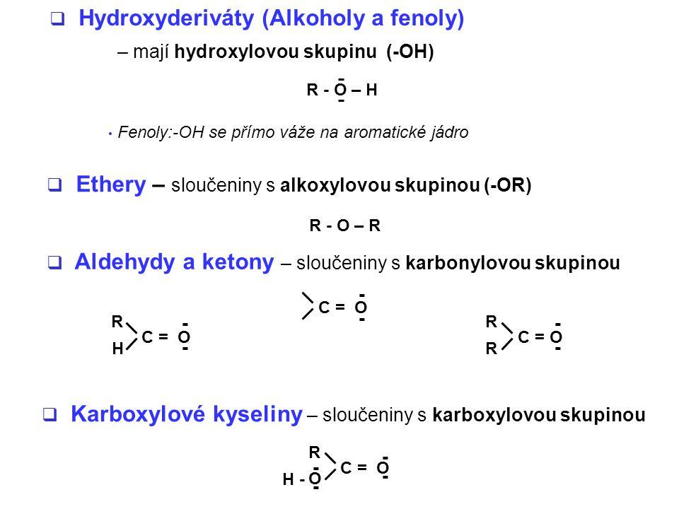  Ethery – sloučeniny s alkoxylovou skupinou (-OR)  Hydroxyderiváty (Alkoholy a fenoly) – mají hydroxylovou skupinu (-OH)  Aldehydy a ketony – sloučeniny s karbonylovou skupinou C = O R H - - - - R R - -  Karboxylové kyseliny – sloučeniny s karboxylovou skupinou C = O R O H - - - - - R - O – H R - O – R Fenoly:-OH se přímo váže na aromatické jádro
