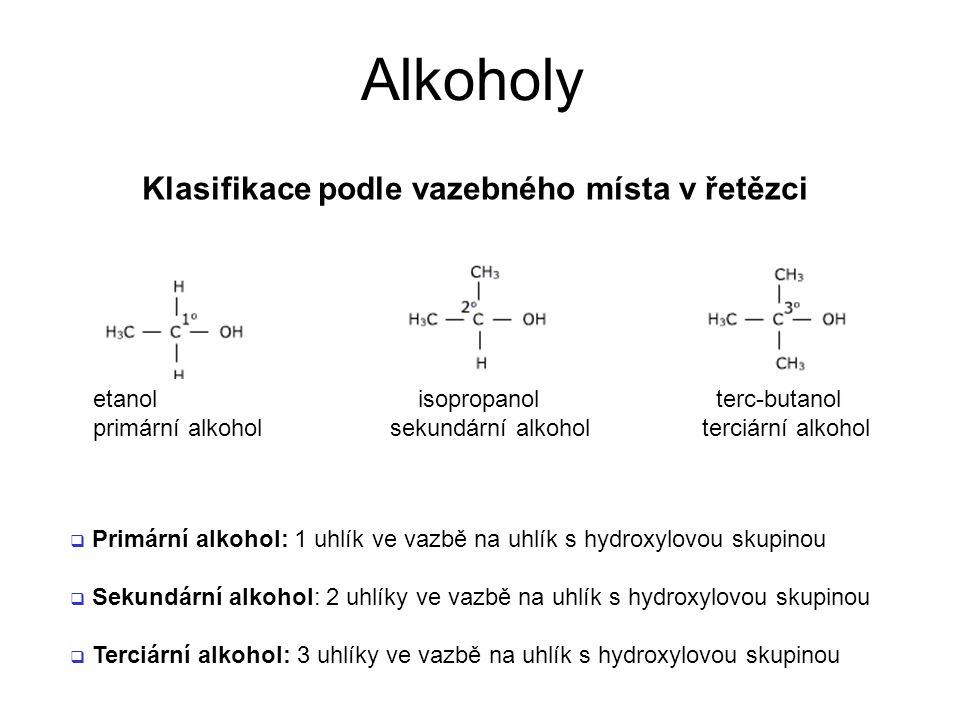 Alkoholy Klasifikace podle vazebného místa v řetězci  Primární alkohol: 1 uhlík ve vazbě na uhlík s hydroxylovou skupinou  Sekundární alkohol: 2 uhlíky ve vazbě na uhlík s hydroxylovou skupinou  Terciární alkohol: 3 uhlíky ve vazbě na uhlík s hydroxylovou skupinou etanol isopropanol terc-butanol primární alkohol sekundární alkohol terciární alkohol