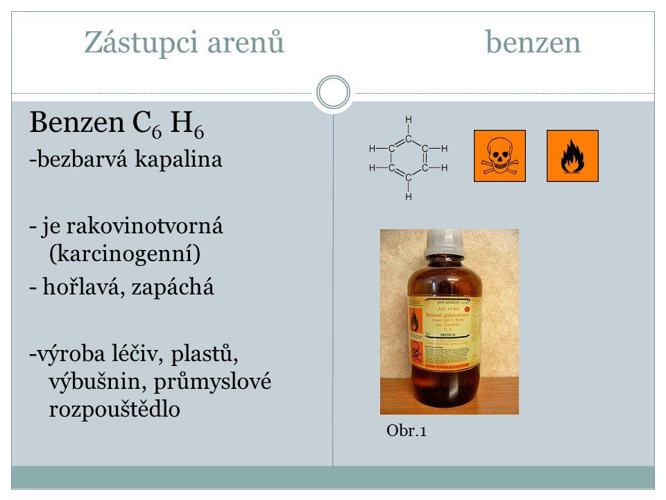 Zástupci arenů benzen Benzen C 6 H 6 -bezbarvá kapalina - je rakovinotvorná (karcinogenní) - hořlavá, zapáchá -výroba léčiv, plastů, výbušnin, průmyslové rozpouštědlo Obr.1