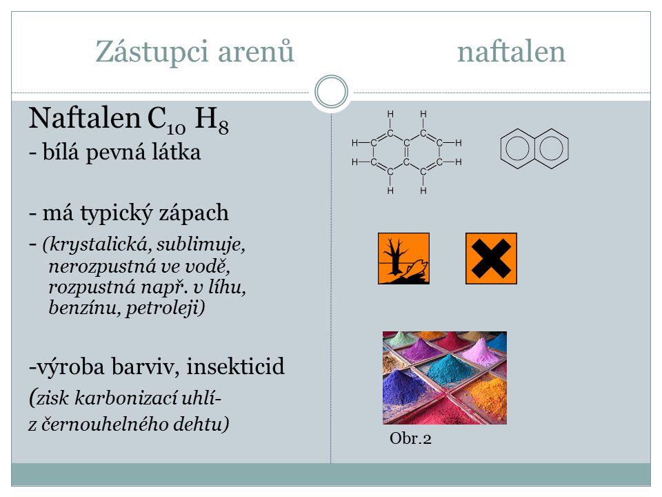 Zástupci arenů naftalen Naftalen C 10 H 8 - bílá pevná látka - má typický zápach - (krystalická, sublimuje, nerozpustná ve vodě, rozpustná např.