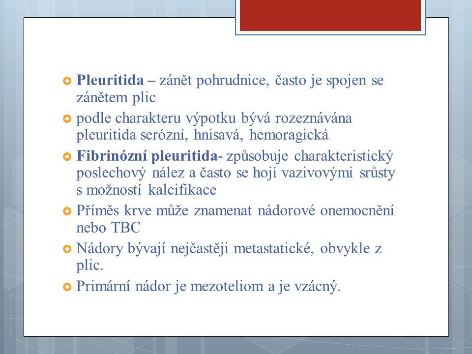  Pleuritida – zánět pohrudnice, často je spojen se zánětem plic  podle charakteru výpotku bývá rozeznávána pleuritida serózní, hnisavá, hemoragická