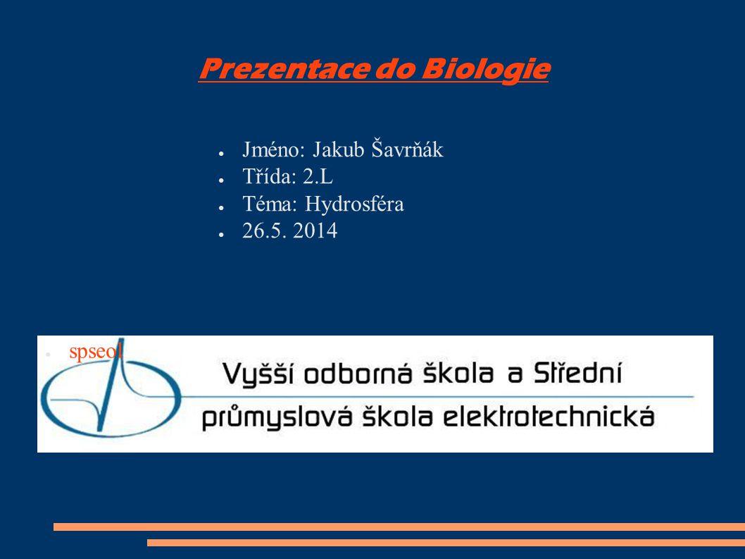 Prezentace do Biologie ● Jméno: Jakub Šavrňák ● Třída: 2.L ● Téma: Hydrosféra ● 26.5. 2014 ● spseol