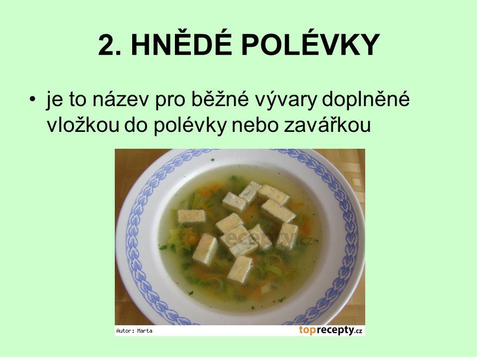 2. HNĚDÉ POLÉVKY je to název pro běžné vývary doplněné vložkou do polévky nebo zavářkou