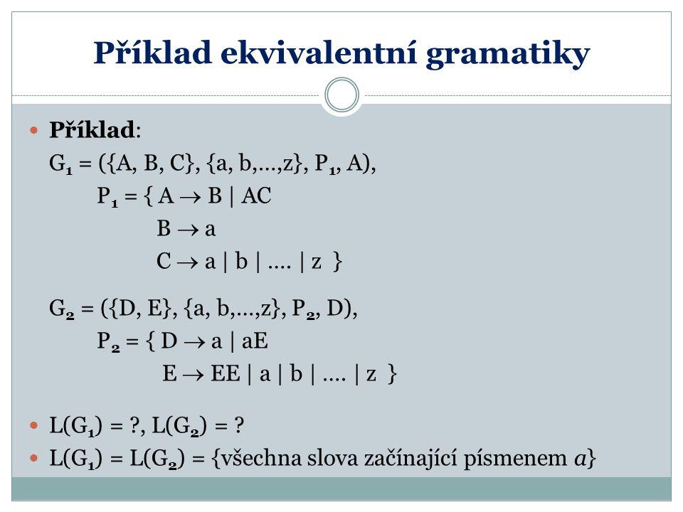 Příklad ekvivalentní gramatiky Příklad: G 1 = ({A, B, C}, {a, b,…,z}, P 1, A), P 1 = { A  B | AC B  a C  a | b | …. | z } G 2 = ({D, E}, {a, b,…,z}