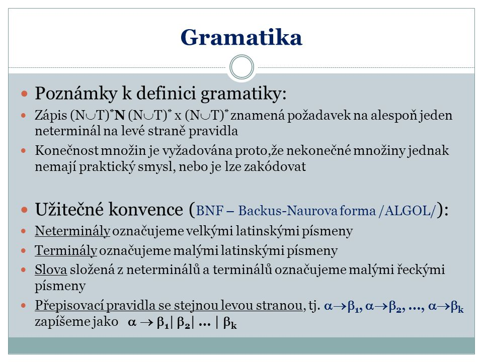 Gramatika Poznámky k definici gramatiky: Zápis (N  T) * N (N  T) * x (N  T) * znamená požadavek na alespoň jeden neterminál na levé straně pravidla