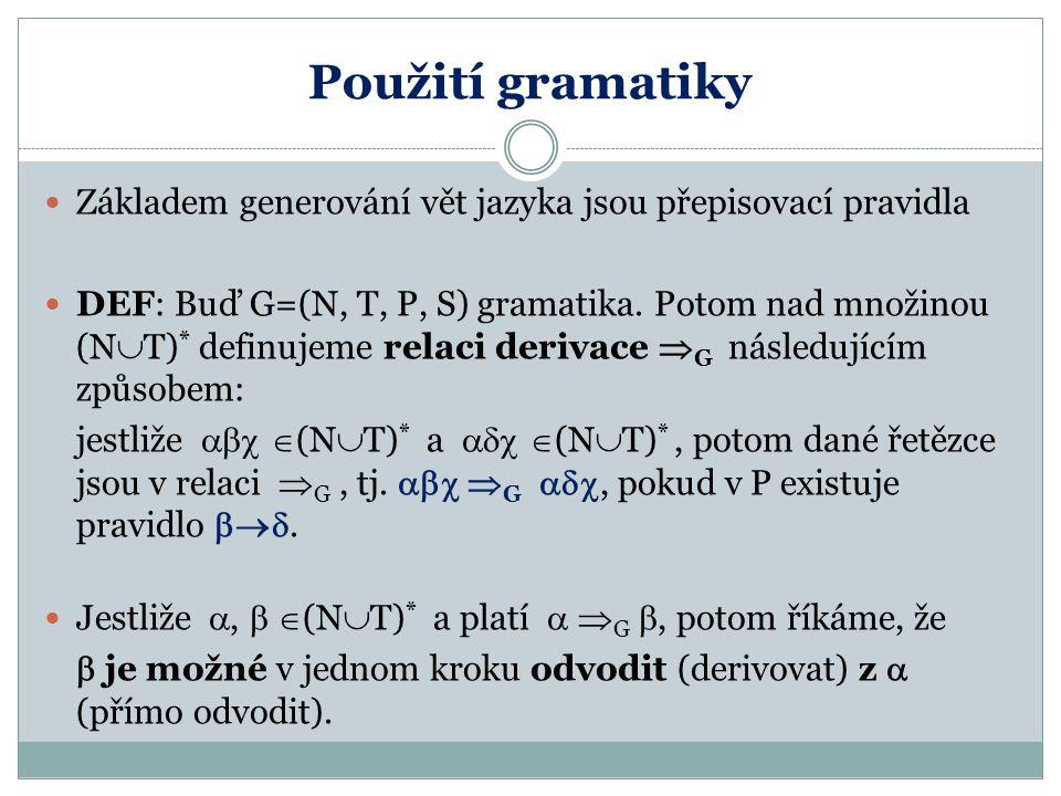 Použití gramatiky Základem generování vět jazyka jsou přepisovací pravidla DEF: Buď G=(N, T, P, S) gramatika. Potom nad množinou (N  T) * definujeme