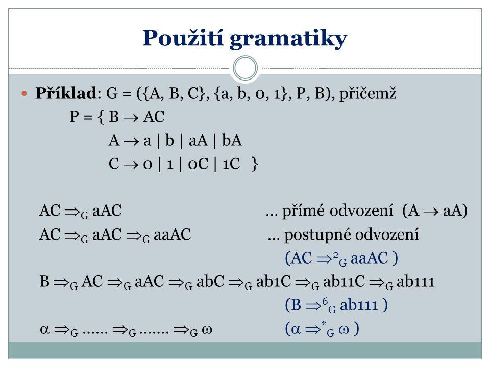 Použití gramatiky Příklad: G = ({A, B, C}, {a, b, 0, 1}, P, B), přičemž P = { B  AC A  a | b | aA | bA C  0 | 1 | 0C | 1C } AC  G aAC … přímé odvo
