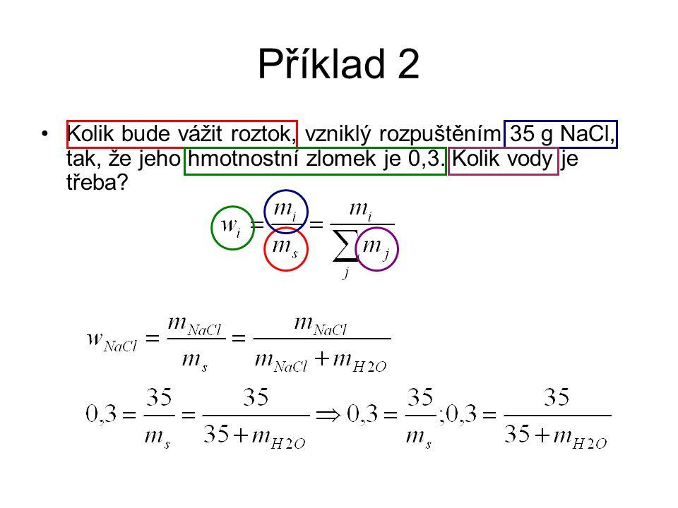 Příklad 2 Kolik bude vážit roztok, vzniklý rozpuštěním 35 g NaCl, tak, že jeho hmotnostní zlomek je 0,3. Kolik vody je třeba?