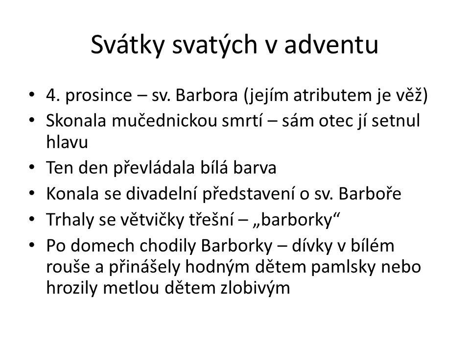 Svátky svatých v adventu 4. prosince – sv. Barbora (jejím atributem je věž) Skonala mučednickou smrtí – sám otec jí setnul hlavu Ten den převládala bí
