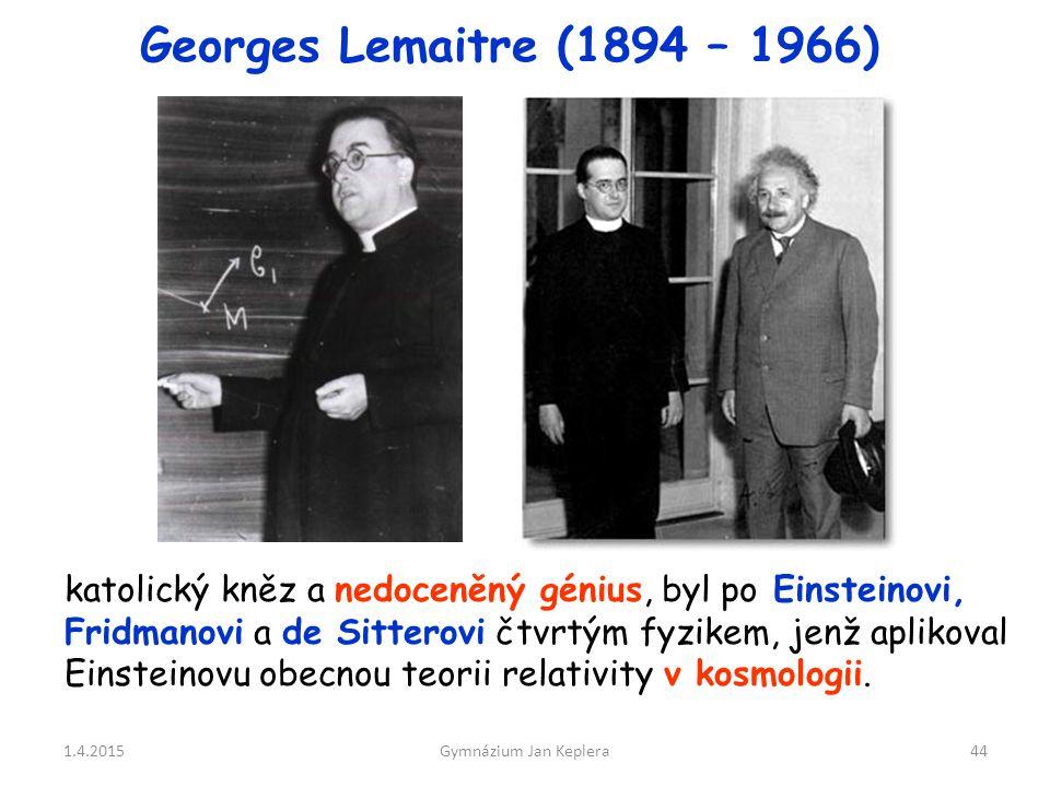 1.4.2015Gymnázium Jan Keplera44 Georges Lemaitre (1894 – 1966) katolický kněz a nedoceněný génius, byl po Einsteinovi, Fridmanovi a de Sitterovi čtvrt