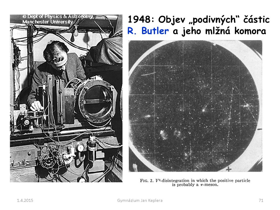 """1.4.2015Gymnázium Jan Keplera71 1948: Objev """"podivných"""" částic R. Butler a jeho mlžná komora"""
