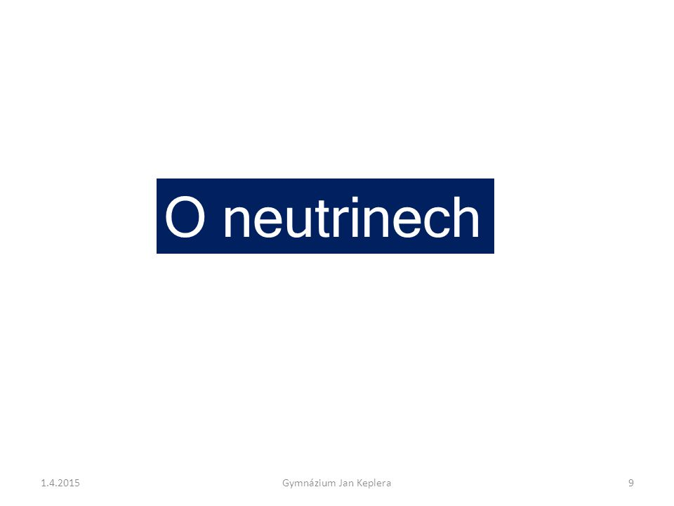 O neutrinech 1.4.20159Gymnázium Jan Keplera