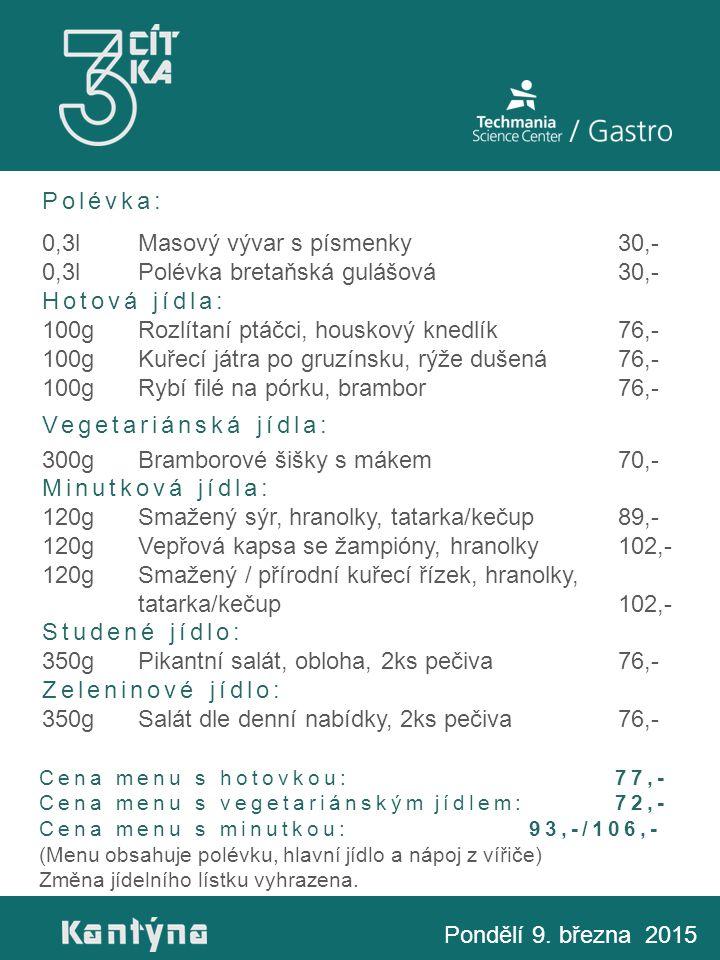 Polévka: 0,3lMasový vývar s písmenky30,- 0,3lPolévka bretaňská gulášová 30,- Hotová jídla: 100gRozlítaní ptáčci, houskový knedlík 76,- 100gKuřecí játra po gruzínsku, rýže dušená 76,- 100gRybí filé na pórku, brambor 76,- Vegetariánská jídla: 300gBramborové šišky s mákem70,- Minutková jídla: 120gSmažený sýr, hranolky, tatarka/kečup89,- 120gVepřová kapsa se žampióny, hranolky102,- 120gSmažený / přírodní kuřecí řízek, hranolky, tatarka/kečup102,- Studené jídlo: 350gPikantní salát, obloha, 2ks pečiva76,- Zeleninové jídlo: 350gSalát dle denní nabídky, 2ks pečiva76,- Pondělí 9.