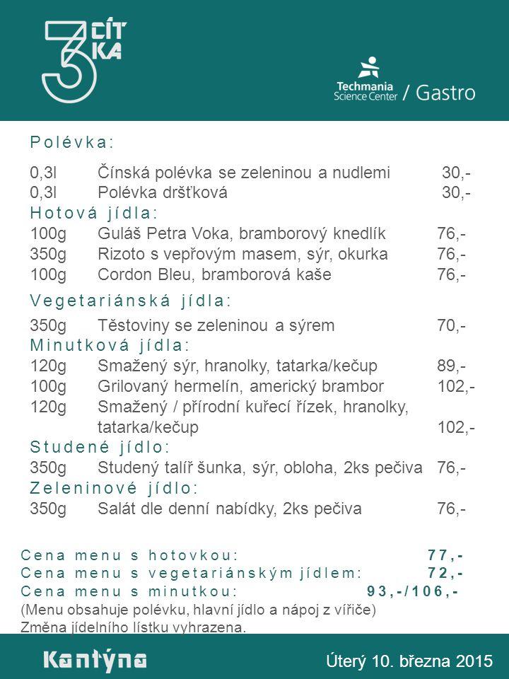 Polévka: 0,3lČínská polévka se zeleninou a nudlemi 30,- 0,3lPolévka dršťková 30,- Hotová jídla: 100gGuláš Petra Voka, bramborový knedlík76,- 350gRizoto s vepřovým masem, sýr, okurka76,- 100g Cordon Bleu, bramborová kaše76,- Vegetariánská jídla: 350gTěstoviny se zeleninou a sýrem 70,- Minutková jídla: 120gSmažený sýr, hranolky, tatarka/kečup89,- 100gGrilovaný hermelín, americký brambor102,- 120gSmažený / přírodní kuřecí řízek, hranolky, tatarka/kečup102,- Studené jídlo: 350gStudený talíř šunka, sýr, obloha, 2ks pečiva76,- Zeleninové jídlo: 350gSalát dle denní nabídky, 2ks pečiva76,- Úterý 10.