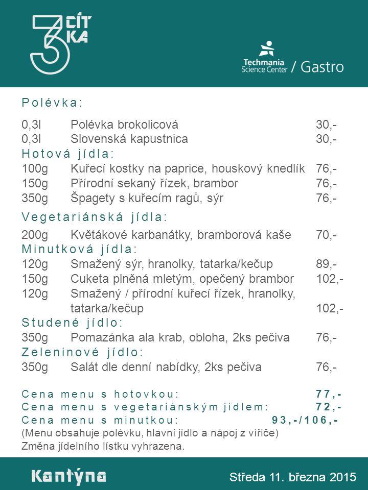 Polévka: 0,3lPolévka brokolicová30,- 0,3lSlovenská kapustnica30,- Hotová jídla: 100gKuřecí kostky na paprice, houskový knedlík76,- 150gPřírodní sekaný řízek, brambor76,- 350gŠpagety s kuřecím ragů, sýr76,- Vegetariánská jídla: 200gKvětákové karbanátky, bramborová kaše70,- Minutková jídla: 120gSmažený sýr, hranolky, tatarka/kečup89,- 150gCuketa plněná mletým, opečený brambor102,- 120gSmažený / přírodní kuřecí řízek, hranolky, tatarka/kečup102,- Studené jídlo: 350gPomazánka ala krab, obloha, 2ks pečiva76,- Zeleninové jídlo: 350gSalát dle denní nabídky, 2ks pečiva76,- Cena menu s hotovkou:77,- Cena menu s vegetariánským jídlem: 72,- Cena menu s minutkou: 93,-/106,- (Menu obsahuje polévku, hlavní jídlo a nápoj z vířiče) Změna jídelního lístku vyhrazena.