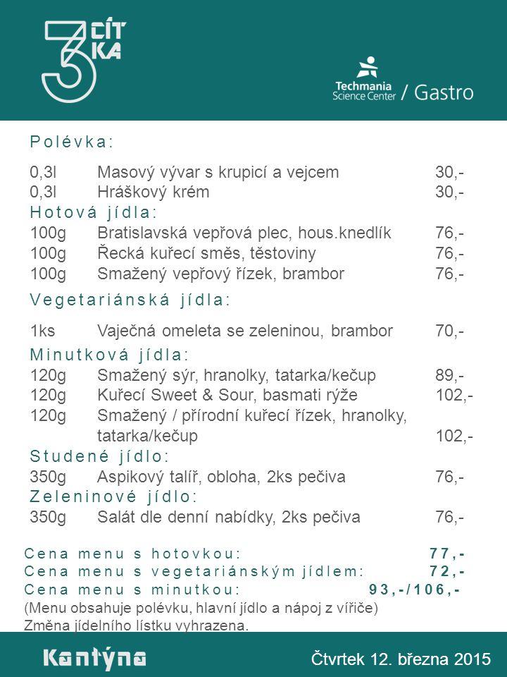 Polévka: 0,3lMasový vývar s krupicí a vejcem30,- 0,3lHráškový krém30,- Hotová jídla: 100gBratislavská vepřová plec, hous.knedlík76,- 100gŘecká kuřecí směs, těstoviny76,- 100gSmažený vepřový řízek, brambor76,- Vegetariánská jídla: 1ksVaječná omeleta se zeleninou, brambor70,- Minutková jídla: 120gSmažený sýr, hranolky, tatarka/kečup89,- 120gKuřecí Sweet & Sour, basmati rýže102,- 120gSmažený / přírodní kuřecí řízek, hranolky, tatarka/kečup102,- Studené jídlo: 350gAspikový talíř, obloha, 2ks pečiva76,- Zeleninové jídlo: 350gSalát dle denní nabídky, 2ks pečiva76,- Čtvrtek 12.