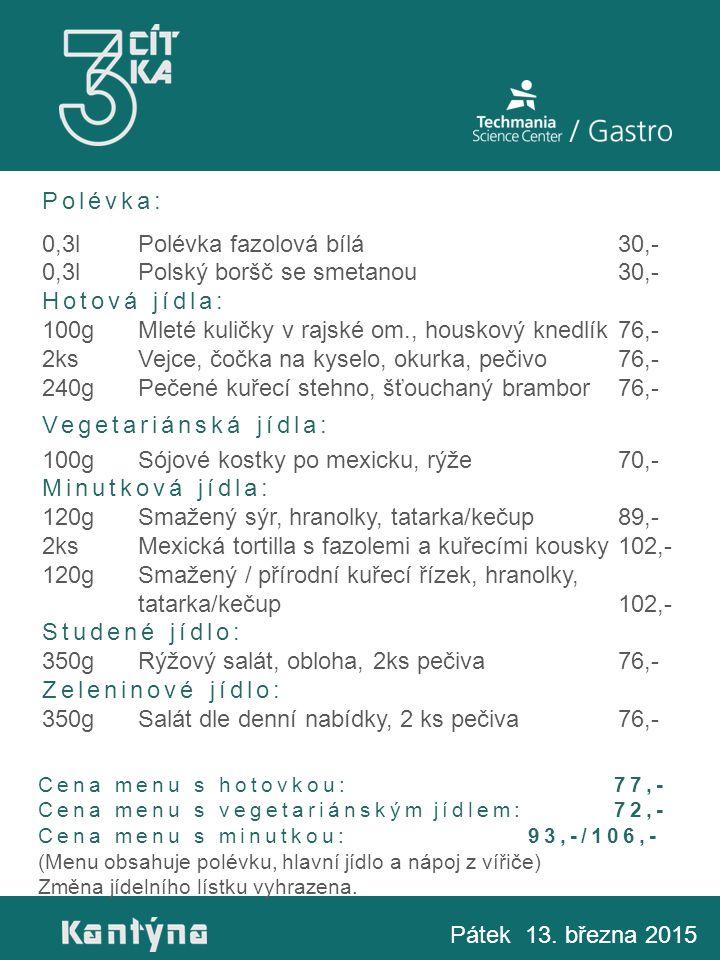 Polévka: 0,3lPolévka fazolová bílá30,- 0,3lPolský boršč se smetanou30,- Hotová jídla: 100gMleté kuličky v rajské om., houskový knedlík76,- 2ksVejce, čočka na kyselo, okurka, pečivo76,- 240gPečené kuřecí stehno, šťouchaný brambor76,- Vegetariánská jídla: 100gSójové kostky po mexicku, rýže70,- Minutková jídla: 120gSmažený sýr, hranolky, tatarka/kečup89,- 2ksMexická tortilla s fazolemi a kuřecími kousky102,- 120gSmažený / přírodní kuřecí řízek, hranolky, tatarka/kečup102,- Studené jídlo: 350gRýžový salát, obloha, 2ks pečiva76,- Zeleninové jídlo: 350gSalát dle denní nabídky, 2 ks pečiva76,- Pátek 13.