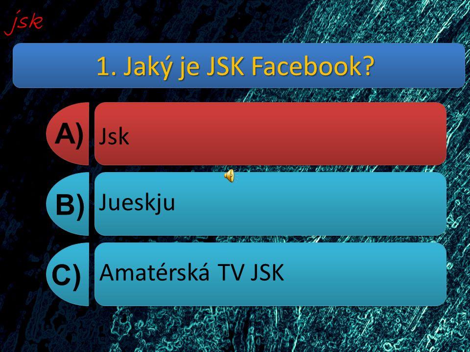 1. Jaký je JSK Facebook? A) B) C) Jsk Jueskju Amatérská TV JSK