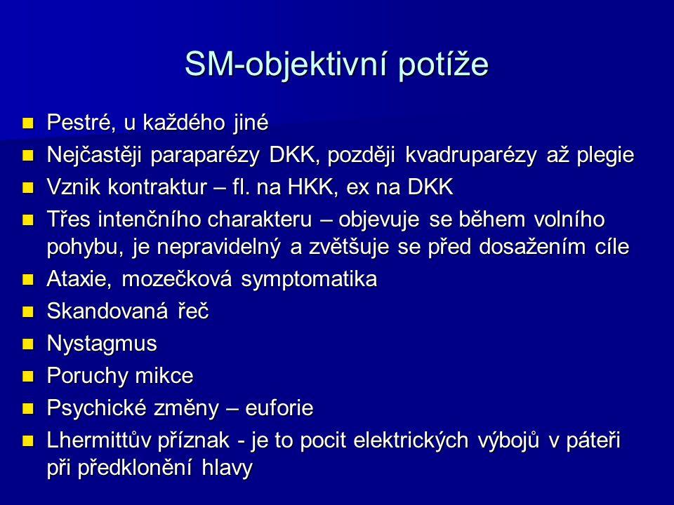SM-objektivní potíže Pestré, u každého jiné Pestré, u každého jiné Nejčastěji paraparézy DKK, později kvadruparézy až plegie Nejčastěji paraparézy DKK, později kvadruparézy až plegie Vznik kontraktur – fl.