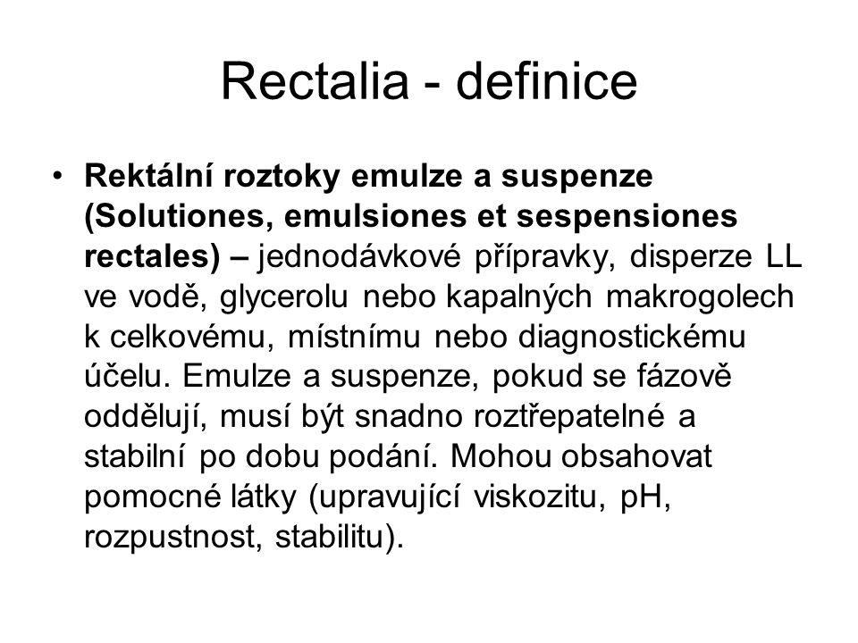 Rectalia - definice Rektální roztoky emulze a suspenze (Solutiones, emulsiones et sespensiones rectales) – jednodávkové přípravky, disperze LL ve vodě, glycerolu nebo kapalných makrogolech k celkovému, místnímu nebo diagnostickému účelu.
