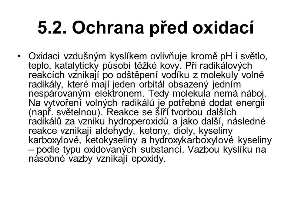 5.2. Ochrana před oxidací Oxidaci vzdušným kyslíkem ovlivňuje kromě pH i světlo, teplo, katalyticky působí těžké kovy. Při radikálových reakcích vznik