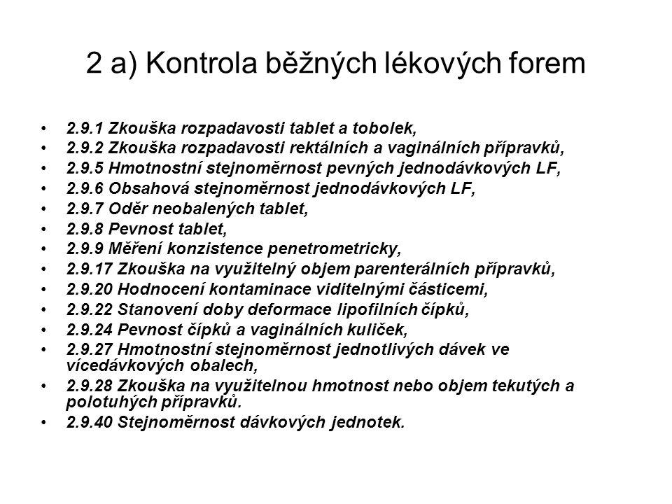 2 a) Kontrola běžných lékových forem 2.9.1 Zkouška rozpadavosti tablet a tobolek, 2.9.2 Zkouška rozpadavosti rektálních a vaginálních přípravků, 2.9.5 Hmotnostní stejnoměrnost pevných jednodávkových LF, 2.9.6 Obsahová stejnoměrnost jednodávkových LF, 2.9.7 Oděr neobalených tablet, 2.9.8 Pevnost tablet, 2.9.9 Měření konzistence penetrometricky, 2.9.17 Zkouška na využitelný objem parenterálních přípravků, 2.9.20 Hodnocení kontaminace viditelnými částicemi, 2.9.22 Stanovení doby deformace lipofilních čípků, 2.9.24 Pevnost čípků a vaginálních kuliček, 2.9.27 Hmotnostní stejnoměrnost jednotlivých dávek ve vícedávkových obalech, 2.9.28 Zkouška na využitelnou hmotnost nebo objem tekutých a polotuhých přípravků.