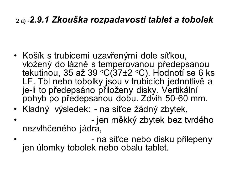 2 a) - 2.9.1 Zkouška rozpadavosti tablet a tobolek Košík s trubicemi uzavřenými dole síťkou, vložený do lázně s temperovanou předepsanou tekutinou, 35 až 39 o C(37±2 o C).