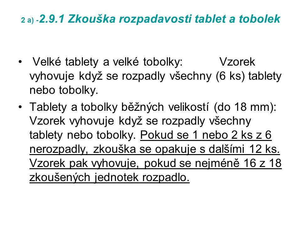 2 a) - 2.9.1 Zkouška rozpadavosti tablet a tobolek Velké tablety a velké tobolky: Vzorek vyhovuje když se rozpadly všechny (6 ks) tablety nebo tobolky.