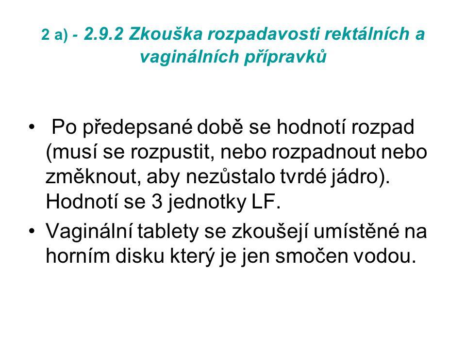 2 a) - 2.9.2 Zkouška rozpadavosti rektálních a vaginálních přípravků Po předepsané době se hodnotí rozpad (musí se rozpustit, nebo rozpadnout nebo změknout, aby nezůstalo tvrdé jádro).